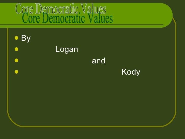 <ul><li>By </li></ul><ul><li>Logan  </li></ul><ul><li>and </li></ul><ul><li>Kody </li></ul>Core Democratic Values