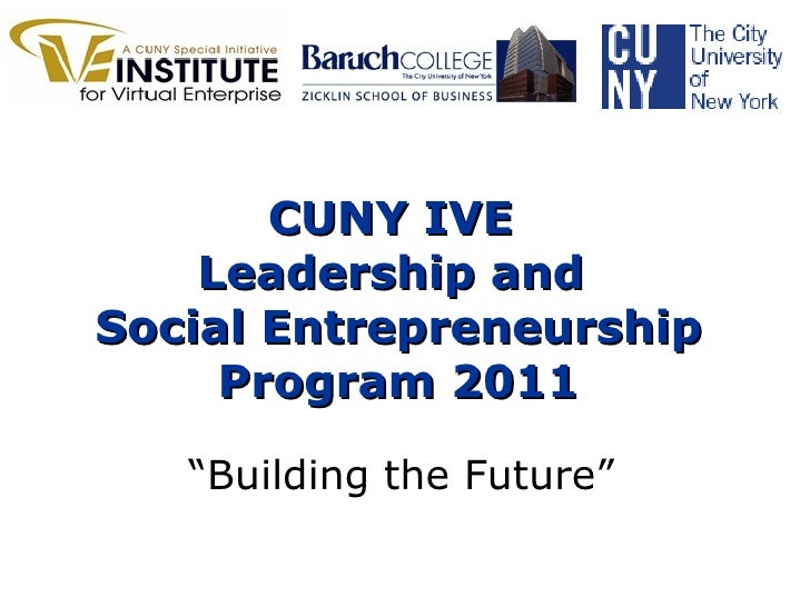 "CUNY IVE  Leadership and  Social Entrepreneurship Program 2011 "" Building the Future"""