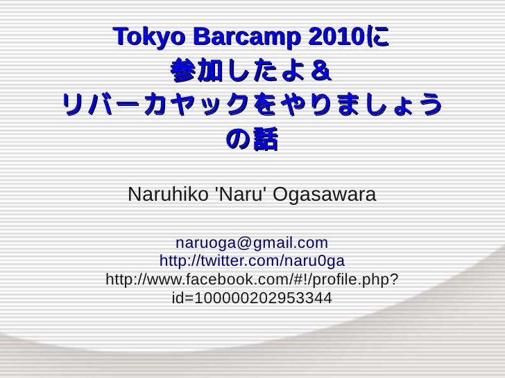 Tokyo Barcamp 2010に       参加したよ& リバーカヤックをやりましょう           の話      Naruhiko 'Naru' Ogasawara               naruoga@gmail.co...