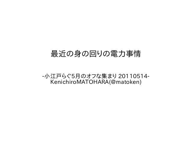 最近の身の回りの電力事情  -小江戸らぐ5月のオフな集まり 20110514-  KenichiroMATOHARA(@matoken)