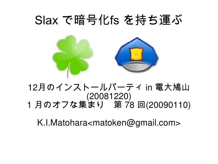 Slax で暗号化fs を持ち運ぶ 12 月のインストールパーティ  in  電大鳩山 (20081220) 1  月のオフな集まり 第  78  回 (20090110) K.I.Matohara<matoken@gmail.com>