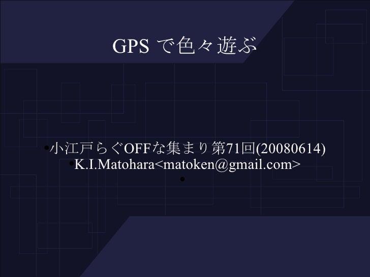 GPS で色々遊ぶ <ul><ul><li>小江戸らぐ OFF な集まり第 71 回 (20080614) </li></ul></ul><ul><ul><li>K.I.Matohara<matoken@gmail.com> </li></ul...