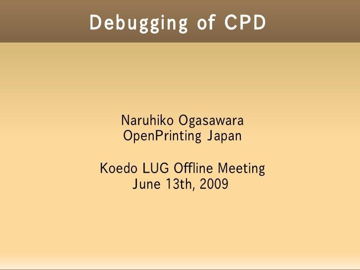 Debugging of CPD       Naruhiko Ogasawara    OpenPrinting Japan  Koedo LUG Offline Meeting     June 13th, 2009