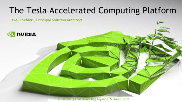 HPC Advisory Council Meeting Lugano   22 March 2016 The Tesla Accelerated Computing Platform Axel Koehler , Principal Solu...