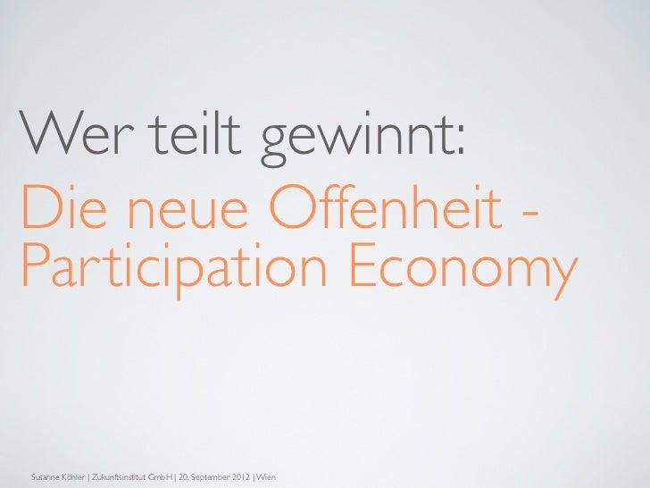 Wer teilt gewinnt:Die neue Offenheit -Participation EconomySusanne Köhler | Zukunftsinstitut GmbH | 20. September 2012 | W...