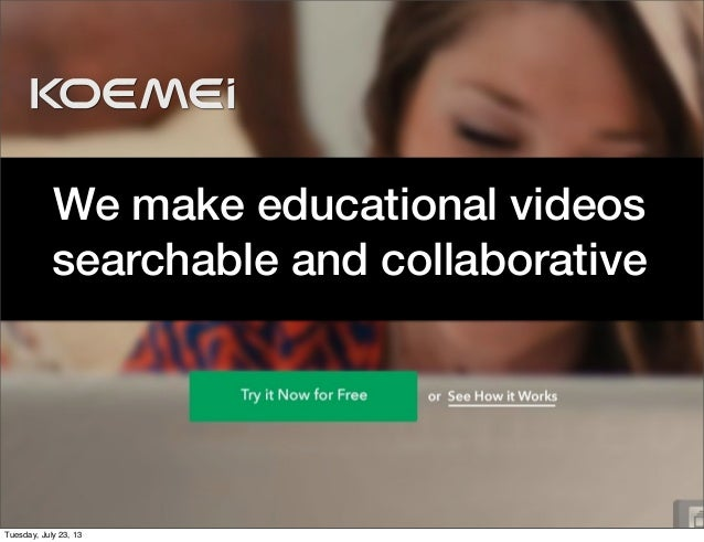 We make educational videos searchable and collaborative Tuesday, July 23, 13