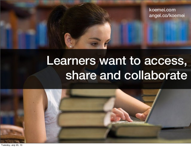 Learners want to access, share and collaborate angel.co/koemei koemei.com Tuesday, July 23, 13