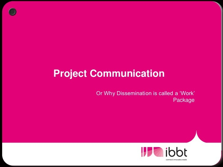 """Project Communication        Or Why Dissemination is called a """"Work""""                                      Package"""