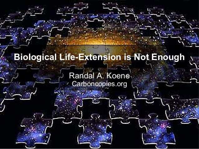 Biological Life-Extension is Not Enough            Randal A. Koene             Carboncopies.org