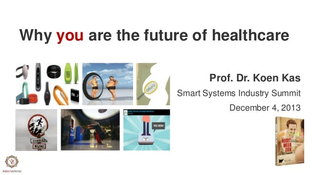 Why you are the future of healthcare Prof. Dr. Koen Kas Smart Systems Industry Summit December 4, 2013