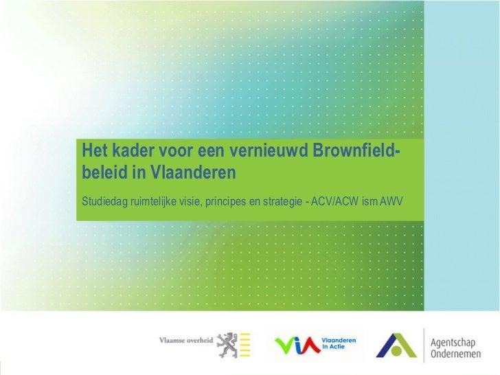 Het kader voor een vernieuwd Brownfield- beleid in Vlaanderen Studiedag ruimtelijke visie, principes en strategie - ACV/AC...