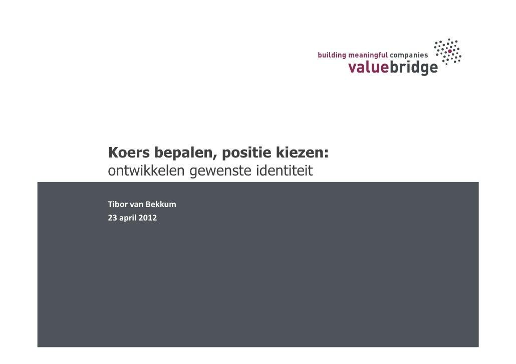 Koers bepalen, positie kiezen:ontwikkelen gewenste identiteitTibor van Bekkum23 april 2012