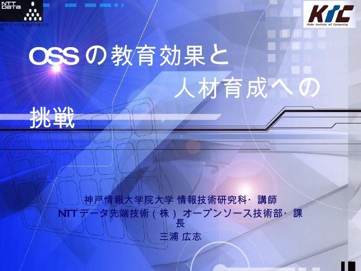 神戸情報大学院大学 情報技術研究科・講師 NTT データ先端技術(株) オープンソース技術部・課長 三浦 広志 OSS の 教育効果 と       人材育成 への 挑戦