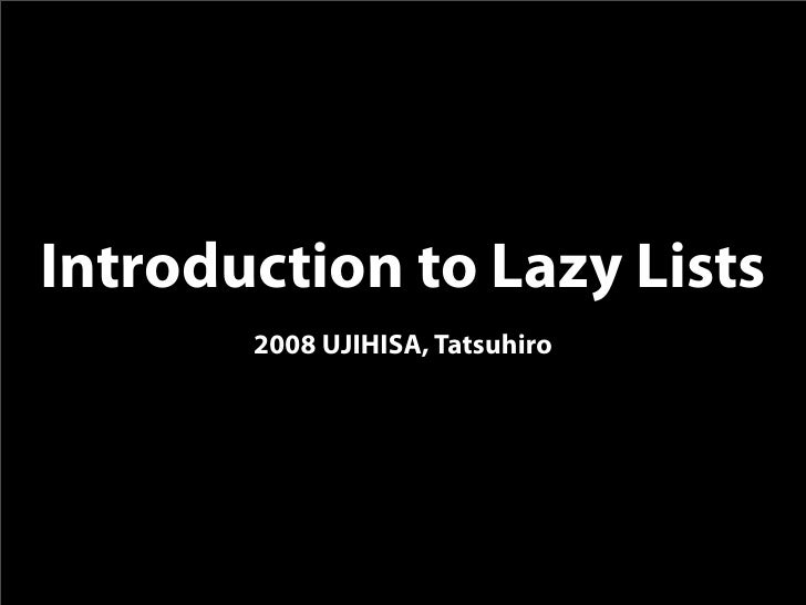Introduction to Lazy Lists        2008 UJIHISA, Tatsuhiro