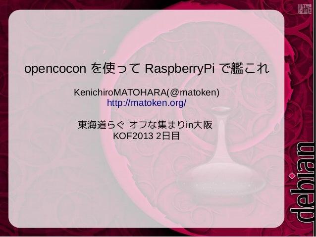 opencocon を使って RaspberryPi で艦これ KenichiroMATOHARA(@matoken) http://matoken.org/ 東海道らぐ オフな集まりin大阪 KOF2013 2日目