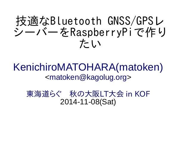 技適なBluetooth GNSS/GPSレ  シーバーをRaspberryPiで作り  たい  KenichiroMATOHARA(matoken)  <matoken@kagolug.org>  東海道らぐ 秋の大阪LT大会 in KOF ...
