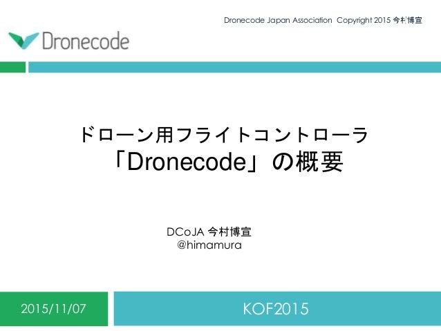 ドローン用フライトコントローラ 「Dronecode」の概要 KOF20152015/11/07 Dronecode Japan Association Copyright 2015 今村博宣1 DCoJA 今村博宣 @himamura