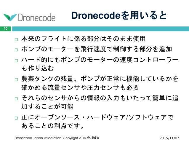 Dronecodeを用いると 2015/11/07Dronecode Japan Association Copyright 2015 今村博宣 10  本来のフライトに係る部分はそのまま使用  ポンプのモーターを飛行速度で制御する部分を追...