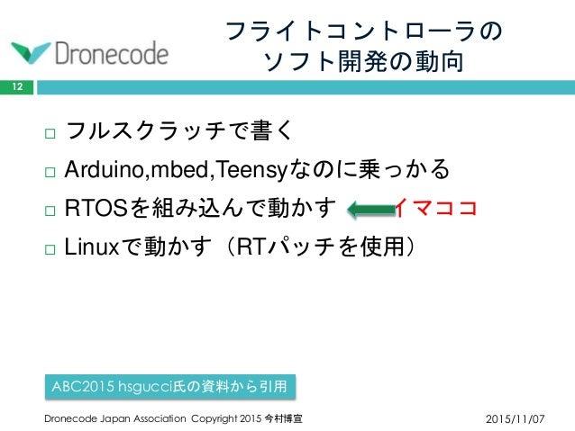 フライトコントローラの ソフト開発の動向 2015/11/07Dronecode Japan Association Copyright 2015 今村博宣 12  フルスクラッチで書く  Arduino,mbed,Teensyなのに乗っか...