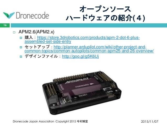 オープンソース ハードウェアの紹介(4) 2015/11/07Dronecode Japan Association Copyright 2015 今村博宣 16  APM2.6(APM2.x)  購入:https://store.3dro...
