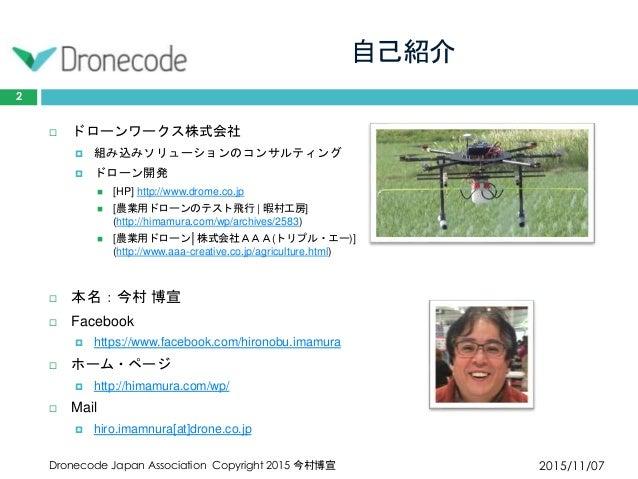 自己紹介 2015/11/07Dronecode Japan Association Copyright 2015 今村博宣 2  ドローンワークス株式会社  組み込みソリューションのコンサルティング  ドローン開発  [HP] htt...