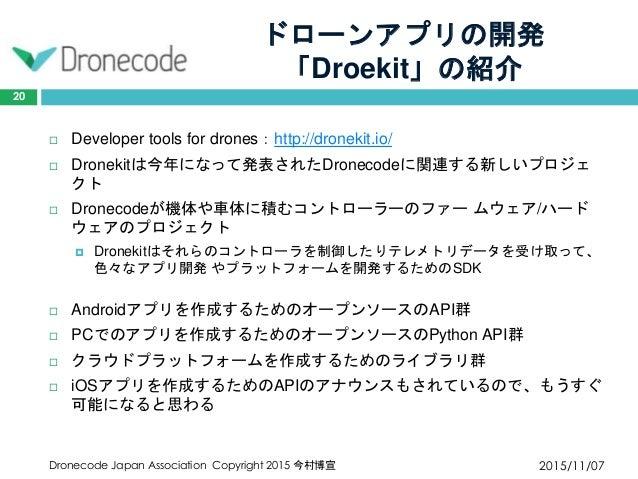 ドローンアプリの開発 「Droekit」の紹介 2015/11/07Dronecode Japan Association Copyright 2015 今村博宣 20  Developer tools for drones:http://d...