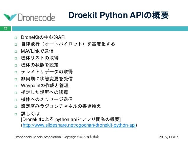 Droekit Python APIの概要 2015/11/07Dronecode Japan Association Copyright 2015 今村博宣 23  DroneKitの中心的API  自律飛行(オートパイロット)を高度化す...