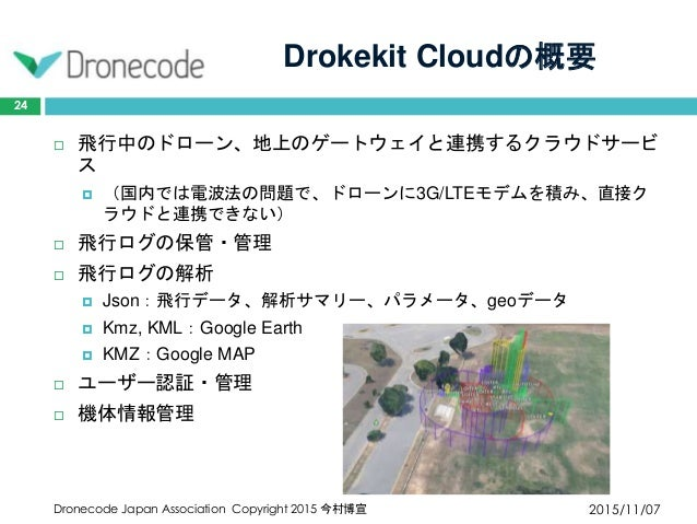 Drokekit Cloudの概要 2015/11/07Dronecode Japan Association Copyright 2015 今村博宣 24  飛行中のドローン、地上のゲートウェイと連携するクラウドサービ ス  (国内では電...