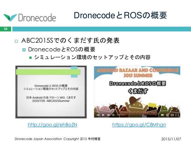 DronecodeとROSの概要 2015/11/07Dronecode Japan Association Copyright 2015 今村博宣 26  ABC2015Sでのくまだす氏の発表  DronecodeとROSの概要  シミ...