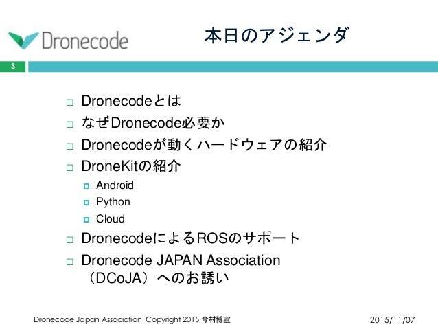 本日のアジェンダ 2015/11/07Dronecode Japan Association Copyright 2015 今村博宣 3  Dronecodeとは  なぜDronecode必要か  Dronecodeが動くハードウェアの紹...