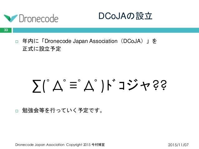 DCoJAの設立 2015/11/07Dronecode Japan Association Copyright 2015 今村博宣 33  年内に「Dronecode Japan Association(DCoJA)」を 正式に設立予定 ∑...