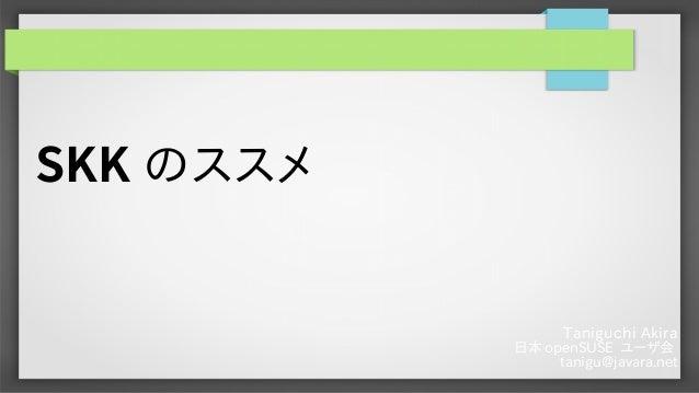 Taniguchi Akira 日本 openSUSE ユーザ会 tanigu@javara.net SKK のススメ