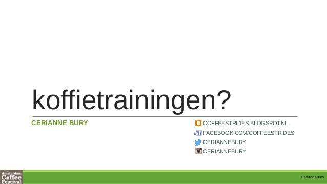 koffietrainingen? CERIANNE BURY COFFEESTRIDES.BLOGSPOT.NL FACEBOOK.COM/COFFEESTRIDES CERIANNEBURY CERIANNEBURY CerianneBury