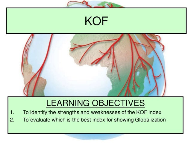 KOF LEARNING OBJECTIVES 1. To identify the strengths and weaknesses of the KOF index 2. To evaluate which is the best inde...