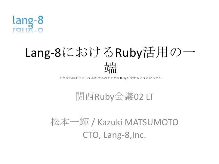 Lang-8におけるRuby活用の一端または私は如何にして心配するのを止めてRubyを愛するようになったか<br />関西Ruby会議02LT<br />松本一輝 / Kazuki MATSUMOTO<br />CTO,Lang-8,Inc.<...