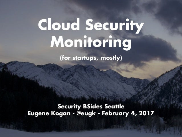 Cloud Security Monitoring Security BSides Seattle Eugene Kogan - @eugk - February 4, 2017 (for startups, mostly)