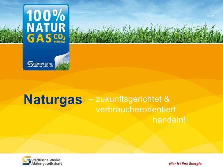 –  zukunftsgerichtet &    verbraucherorientiert    handeln!  Naturgas