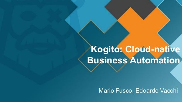 Kogito: Cloud-native Business Automation Mario Fusco, Edoardo Vacchi