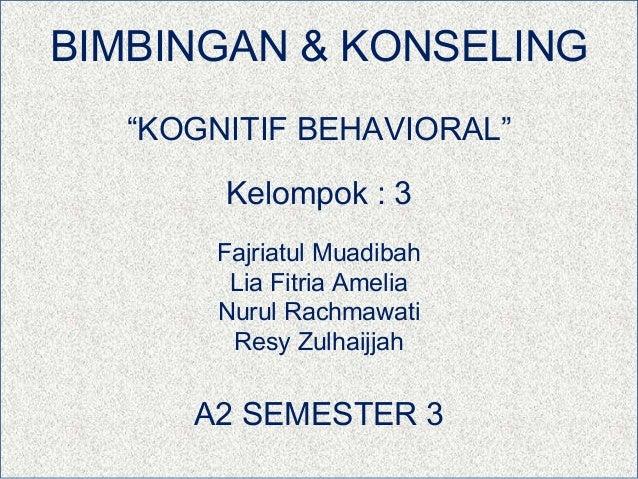 "BIMBINGAN & KONSELING   ""KOGNITIF BEHAVIORAL""        Kelompok : 3       Fajriatul Muadibah        Lia Fitria Amelia       ..."