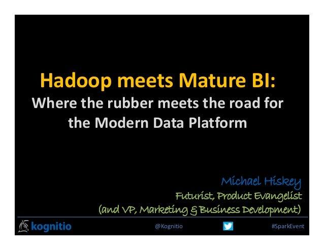 @Kognitio #SparkEvent HadoopmeetsMatureBI: Wheretherubbermeetstheroadfor theModernDataPlatform Michael Hiske...