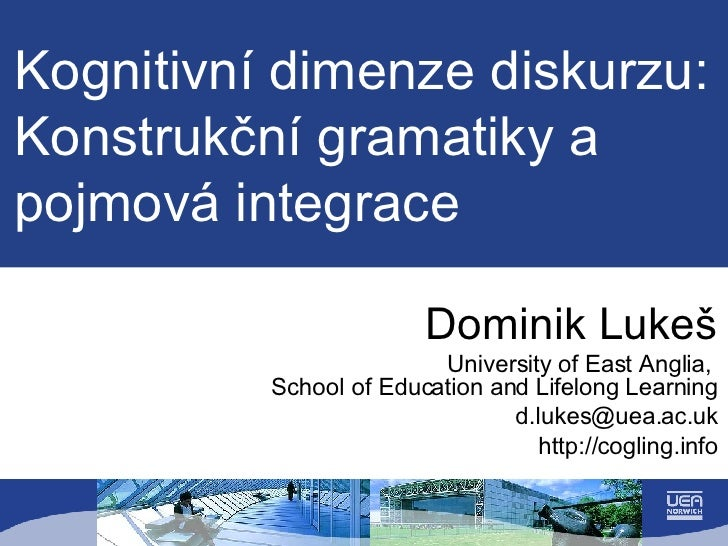 Kognitivní dimenze diskurzu: Konstrukční gramatiky a pojmová integrace Dominik Luke š University of East Anglia,  School o...