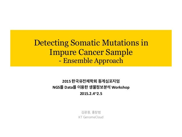 Detecting Somatic Mutations in Impure Cancer Sample - Ensemble Approach 김광중, 홍창범 KT GenomeCloud 2015	   한국유전체학회	   동계심포지엄	...