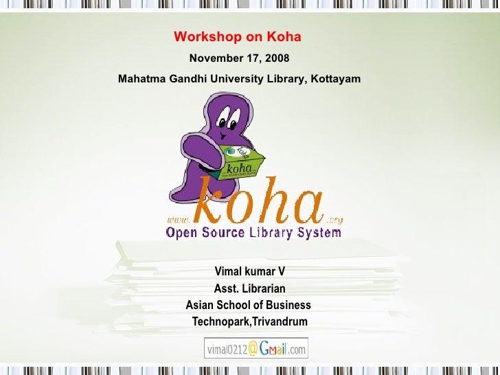 Vimal kumar V Asst. Librarian Asian School of Business  Technopark,Trivandrum Workshop on Koha   November 17, 2008 Mahatma...