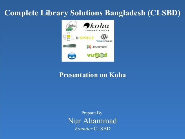 Complete Library Solutions Bangladesh (CLSBD) Presentation on Koha Prepare By Nur Ahammad Founder CLSBD Complete Library S...