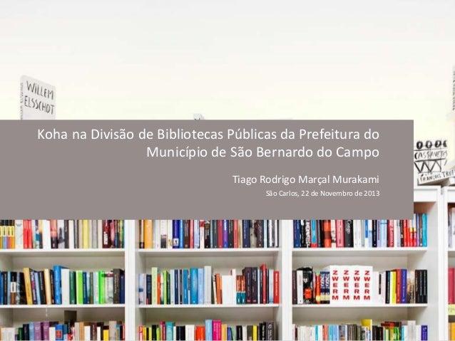 Koha na Divisão de Bibliotecas Públicas da Prefeitura do Município de São Bernardo do Campo Tiago Rodrigo Marçal Murakami ...