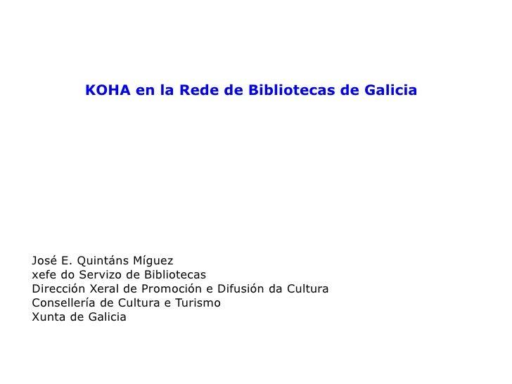 KOHA en la Rede de Bibliotecas de Galicia José E. Quintáns Míguez xefe do Servizo de Bibliotecas Dirección Xeral de Promoc...