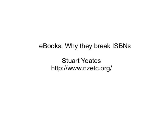 eBooks: Why they break ISBNs Stuart Yeates http://www.nzetc.org/