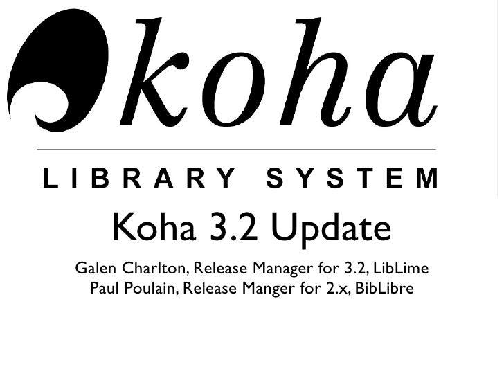 Koha 3.2 Update Galen Charlton, Release Manager for 3.2, LibLime  Paul Poulain, Release Manger for 2.x, BibLibre