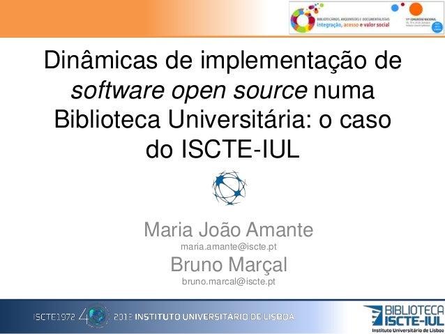 Dinâmicas de implementação de software open source numa Biblioteca Universitária: o caso do ISCTE-IUL Maria João Amante ma...
