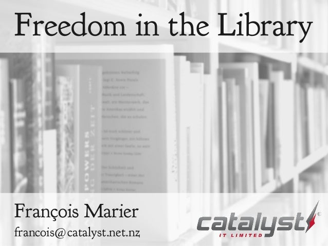 Freedom in the Library François Marier francois@catalyst.net.nz